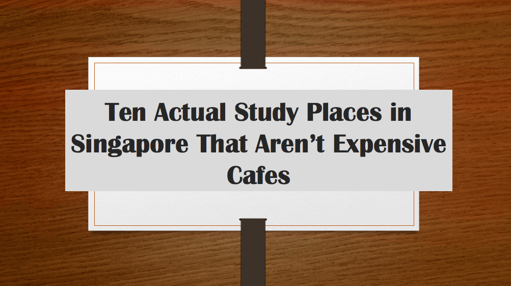 Ten Actual Study Places in Singapore That Aren't ExpensiveCafes
